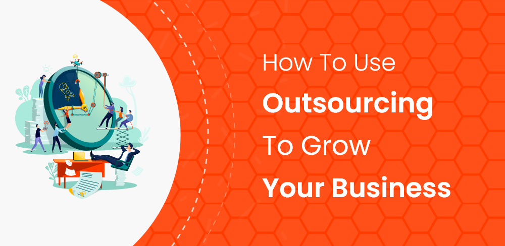 How To Use Outsourcing To Grow Your Business