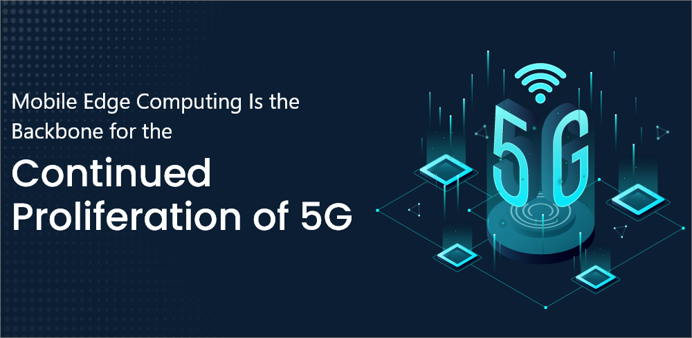 Mobile Edge Computing Is The Backbone For The Continued Proliferation Of 5G